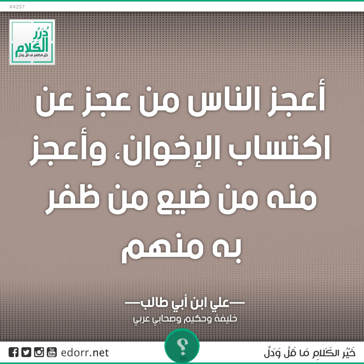 أعجز الناس من عجز عن اكتساب الإخوان، وأعجز منه من ضيع من ظفر به منهم.