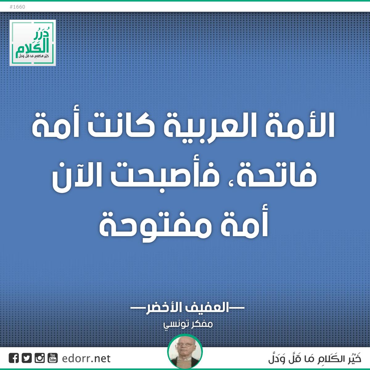 الأمة العربية كانت أمة فاتحة، فأصبحت الآن أمة مفتوحة.